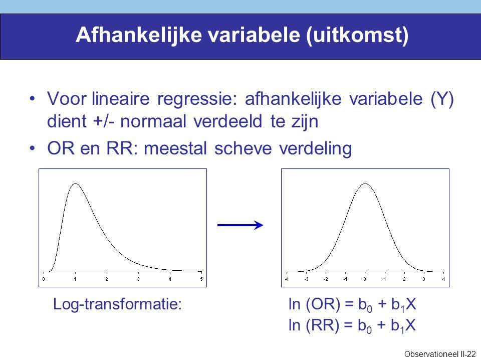 Afhankelijke variabele (uitkomst) Voor lineaire regressie: afhankelijke variabele (Y) dient +/- normaal verdeeld te zijn OR en RR: meestal scheve verdeling Log-transformatie:ln (OR) = b 0 + b 1 X ln (RR) = b 0 + b 1 X Observationeel II-22