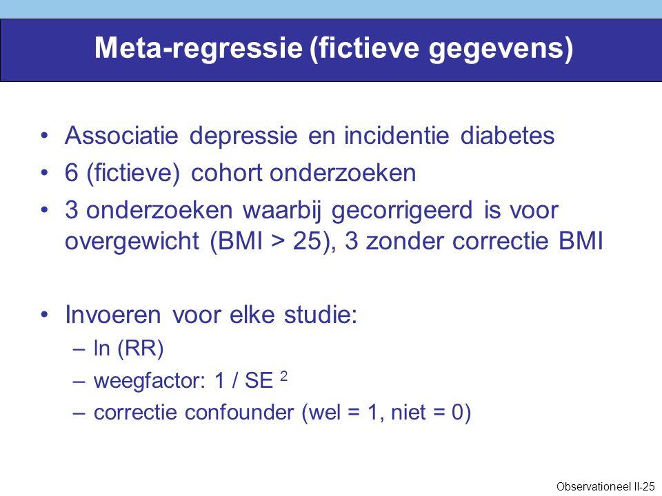 Meta-regressie (fictieve gegevens) Associatie depressie en incidentie diabetes 6 (fictieve) cohort onderzoeken 3 onderzoeken waarbij gecorrigeerd is voor overgewicht (BMI > 25), 3 zonder correctie BMI Invoeren voor elke studie: –ln (RR) –weegfactor: 1 / SE 2 –correctie confounder (wel = 1, niet = 0) Observationeel II-25