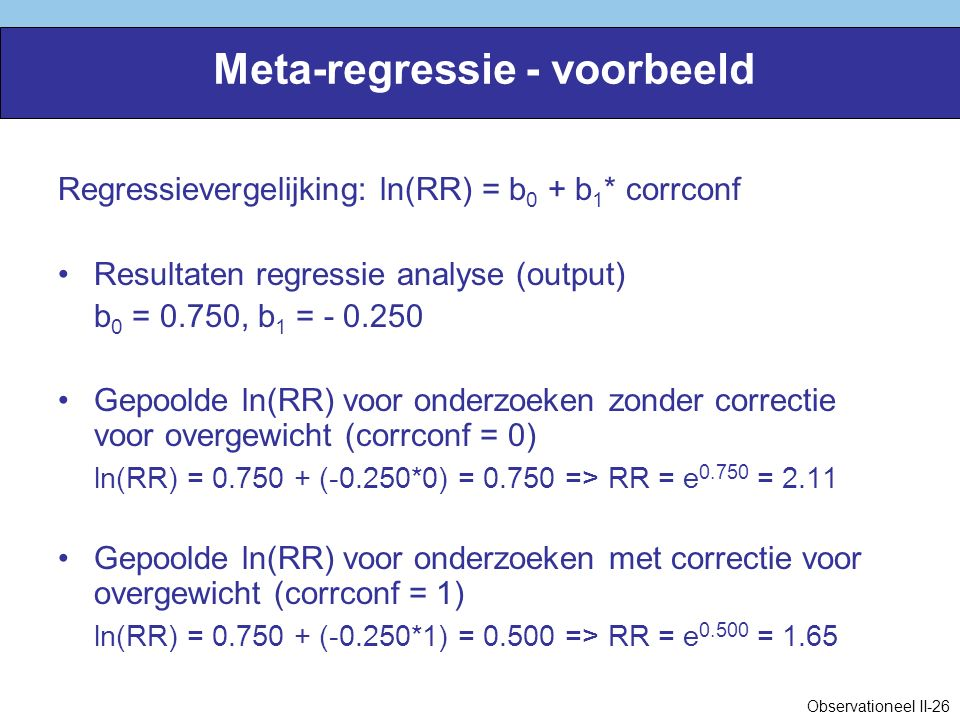 Meta-regressie - voorbeeld Regressievergelijking: ln(RR) = b 0 + b 1 * corrconf Resultaten regressie analyse (output) b 0 = 0.750, b 1 = - 0.250 Gepoolde ln(RR) voor onderzoeken zonder correctie voor overgewicht (corrconf = 0) ln(RR) = 0.750 + (-0.250*0) = 0.750 => RR = e 0.750 = 2.11 Gepoolde ln(RR) voor onderzoeken met correctie voor overgewicht (corrconf = 1) ln(RR) = 0.750 + (-0.250*1) = 0.500 => RR = e 0.500 = 1.65 Observationeel II-26