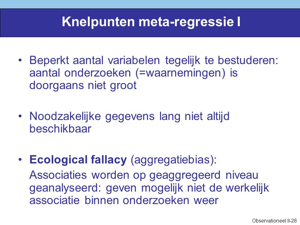 Knelpunten meta-regressie I Beperkt aantal variabelen tegelijk te bestuderen: aantal onderzoeken (=waarnemingen) is doorgaans niet groot Noodzakelijke gegevens lang niet altijd beschikbaar Ecological fallacy (aggregatiebias): Associaties worden op geaggregeerd niveau geanalyseerd: geven mogelijk niet de werkelijk associatie binnen onderzoeken weer Observationeel II-28