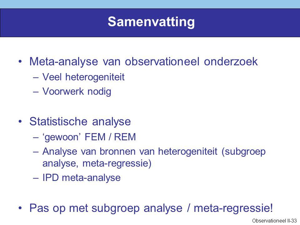 Samenvatting Meta-analyse van observationeel onderzoek –Veel heterogeniteit –Voorwerk nodig Statistische analyse –'gewoon' FEM / REM –Analyse van bronnen van heterogeniteit (subgroep analyse, meta-regressie) –IPD meta-analyse Pas op met subgroep analyse / meta-regressie.