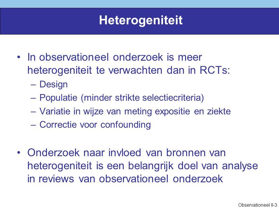 Heterogeniteit In observationeel onderzoek is meer heterogeniteit te verwachten dan in RCTs: –Design –Populatie (minder strikte selectiecriteria) –Variatie in wijze van meting expositie en ziekte –Correctie voor confounding Onderzoek naar invloed van bronnen van heterogeniteit is een belangrijk doel van analyse in reviews van observationeel onderzoek Observationeel II-3