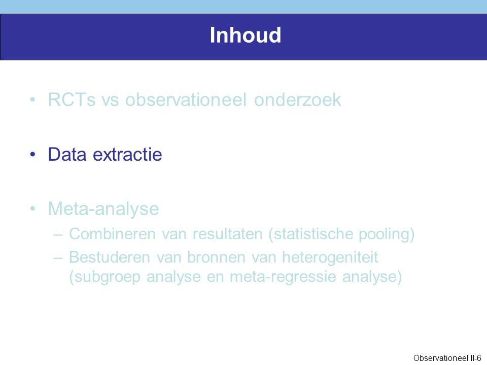 Inhoud RCTs vs observationeel onderzoek Data extractie Meta-analyse –Combineren van resultaten (statistische pooling) –Bestuderen van bronnen van heterogeniteit (subgroep analyse en meta-regressie analyse) Observationeel II-6