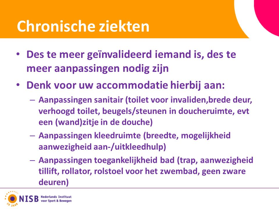 Chronische ziekten Des te meer geïnvalideerd iemand is, des te meer aanpassingen nodig zijn Denk voor uw accommodatie hierbij aan: – Aanpassingen sanitair (toilet voor invaliden,brede deur, verhoogd toilet, beugels/steunen in doucheruimte, evt een (wand)zitje in de douche) – Aanpassingen kleedruimte (breedte, mogelijkheid aanwezigheid aan-/uitkleedhulp) – Aanpassingen toegankelijkheid bad (trap, aanwezigheid tillift, rollator, rolstoel voor het zwembad, geen zware deuren)