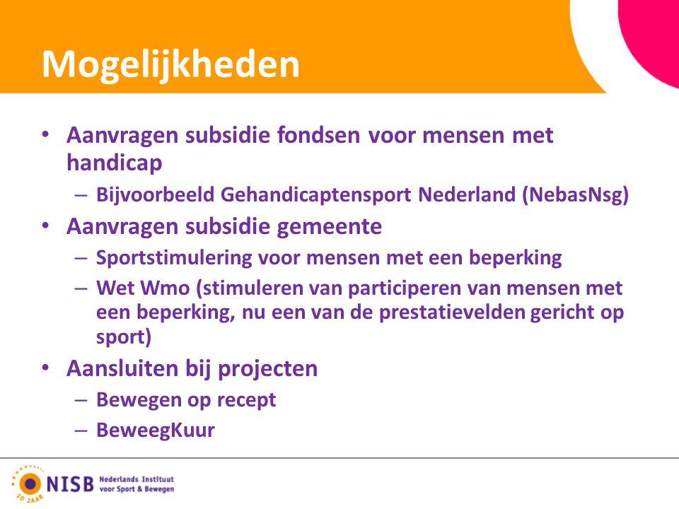 Mogelijkheden Aanvragen subsidie fondsen voor mensen met handicap – Bijvoorbeeld Gehandicaptensport Nederland (NebasNsg) Aanvragen subsidie gemeente – Sportstimulering voor mensen met een beperking – Wet Wmo (stimuleren van participeren van mensen met een beperking, nu een van de prestatievelden gericht op sport) Aansluiten bij projecten – Bewegen op recept – BeweegKuur