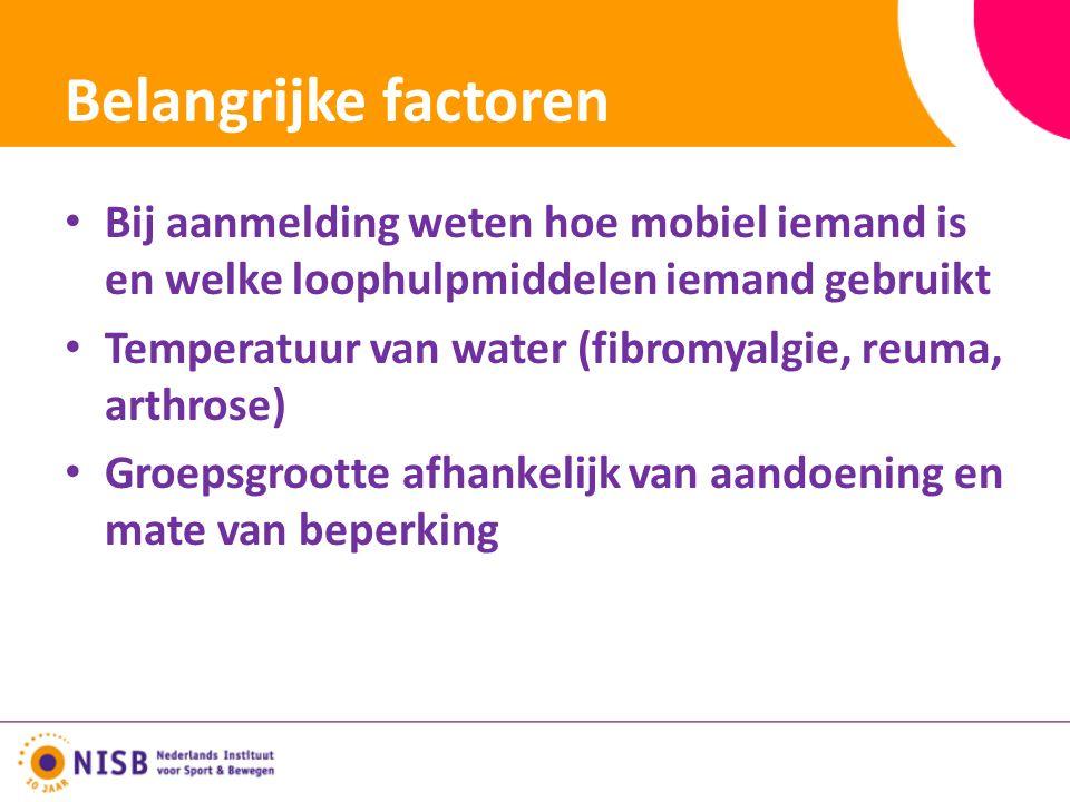 Belangrijke factoren Bij aanmelding weten hoe mobiel iemand is en welke loophulpmiddelen iemand gebruikt Temperatuur van water (fibromyalgie, reuma, arthrose) Groepsgrootte afhankelijk van aandoening en mate van beperking