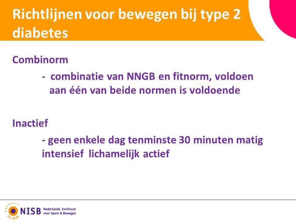 Richtlijnen voor bewegen bij type 2 diabetes Combinorm - combinatie van NNGB en fitnorm, voldoen aan één van beide normen is voldoende Inactief - geen enkele dag tenminste 30 minuten matig intensief lichamelijk actief