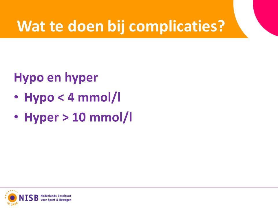 Wat te doen bij complicaties Hypo en hyper Hypo < 4 mmol/l Hyper > 10 mmol/l
