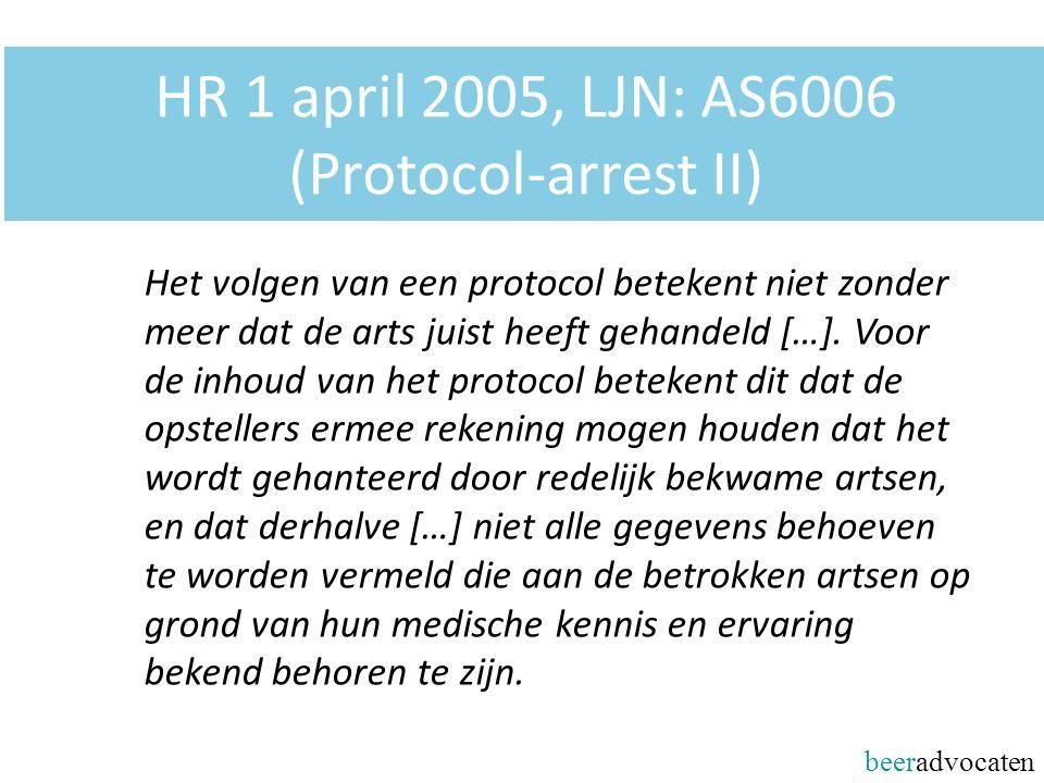 beeradvocaten HR 1 april 2005, LJN: AS6006 (Protocol-arrest II) Het volgen van een protocol betekent niet zonder meer dat de arts juist heeft gehandel