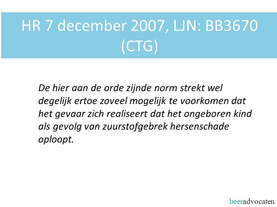 beeradvocaten HR 7 december 2007, LJN: BB3670 (CTG) De hier aan de orde zijnde norm strekt wel degelijk ertoe zoveel mogelijk te voorkomen dat het gevaar zich realiseert dat het ongeboren kind als gevolg van zuurstofgebrek hersenschade oploopt.