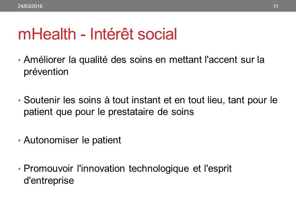 mHealth - Intérêt social 24/03/201611 Améliorer la qualité des soins en mettant l accent sur la prévention Soutenir les soins à tout instant et en tout lieu, tant pour le patient que pour le prestataire de soins Autonomiser le patient Promouvoir l innovation technologique et l esprit d entreprise