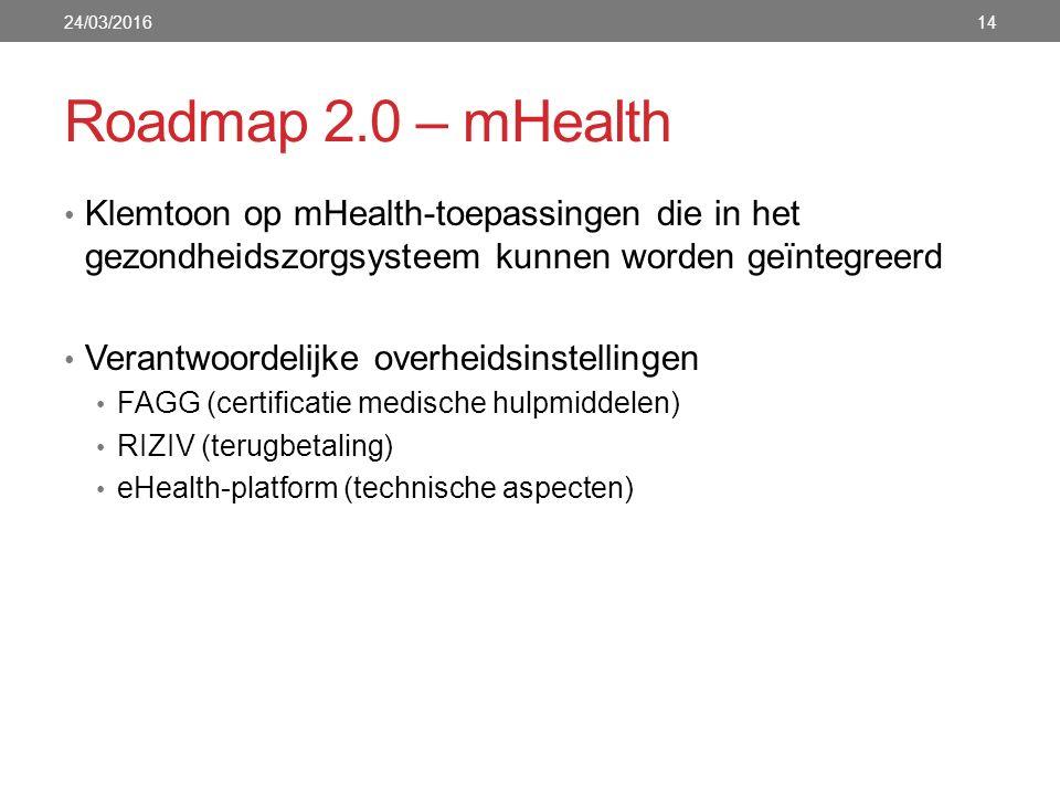 Roadmap 2.0 – mHealth Klemtoon op mHealth-toepassingen die in het gezondheidszorgsysteem kunnen worden geïntegreerd Verantwoordelijke overheidsinstellingen FAGG (certificatie medische hulpmiddelen) RIZIV (terugbetaling) eHealth-platform (technische aspecten) 24/03/201614