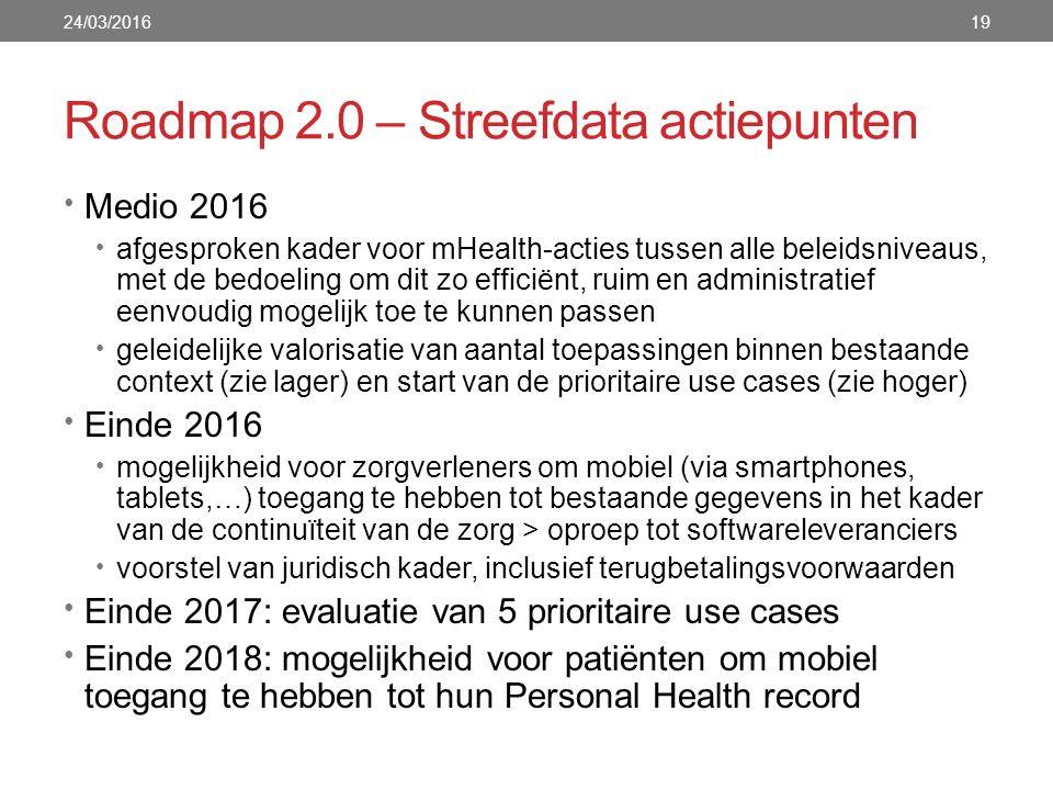 Roadmap 2.0 – Streefdata actiepunten 24/03/201619 Medio 2016 afgesproken kader voor mHealth-acties tussen alle beleidsniveaus, met de bedoeling om dit zo efficiënt, ruim en administratief eenvoudig mogelijk toe te kunnen passen geleidelijke valorisatie van aantal toepassingen binnen bestaande context (zie lager) en start van de prioritaire use cases (zie hoger) Einde 2016 mogelijkheid voor zorgverleners om mobiel (via smartphones, tablets,…) toegang te hebben tot bestaande gegevens in het kader van de continuïteit van de zorg > oproep tot softwareleveranciers voorstel van juridisch kader, inclusief terugbetalingsvoorwaarden Einde 2017: evaluatie van 5 prioritaire use cases Einde 2018: mogelijkheid voor patiënten om mobiel toegang te hebben tot hun Personal Health record