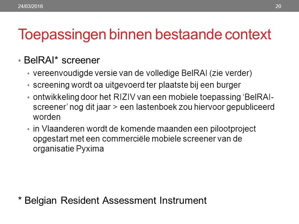 Toepassingen binnen bestaande context 24/03/201620 BelRAI* screener vereenvoudigde versie van de volledige BelRAI (zie verder) screening wordt oa uitgevoerd ter plaatste bij een burger ontwikkeling door het RIZIV van een mobiele toepassing 'BelRAI- screener' nog dit jaar > een lastenboek zou hiervoor gepubliceerd worden in Vlaanderen wordt de komende maanden een pilootproject opgestart met een commerciële mobiele screener van de organisatie Pyxima * Belgian Resident Assessment Instrument