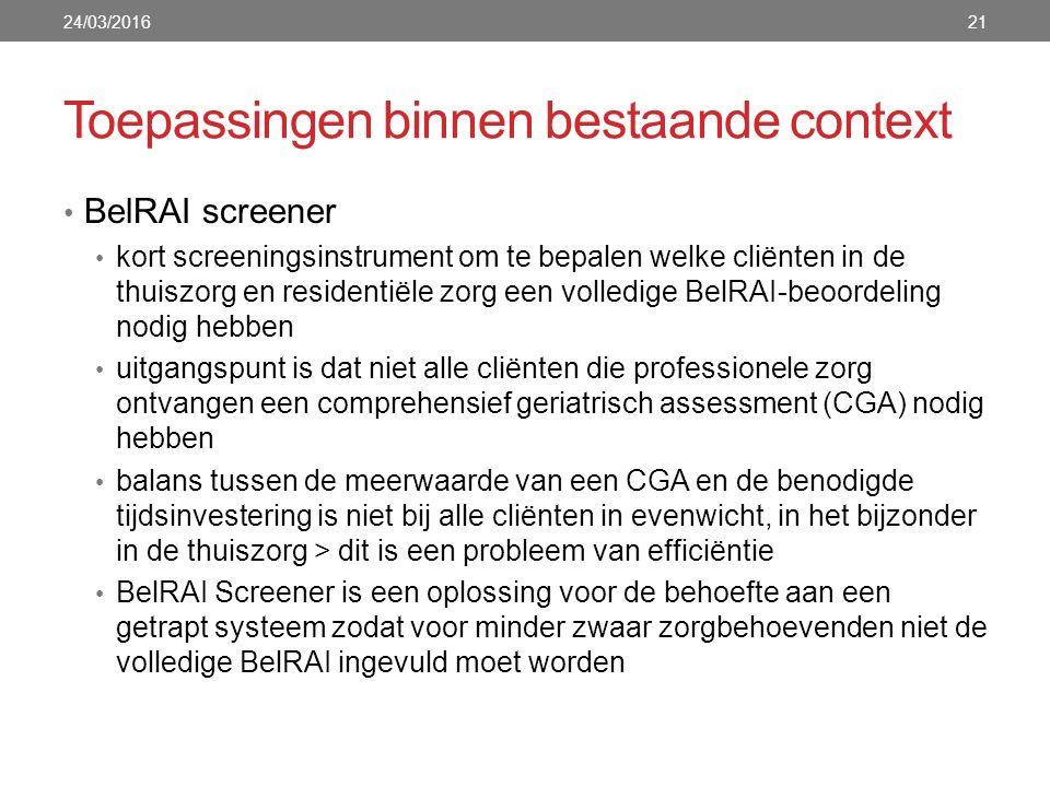 Toepassingen binnen bestaande context 24/03/201621 BelRAI screener kort screeningsinstrument om te bepalen welke cliënten in de thuiszorg en residentiële zorg een volledige BelRAI-beoordeling nodig hebben uitgangspunt is dat niet alle cliënten die professionele zorg ontvangen een comprehensief geriatrisch assessment (CGA) nodig hebben balans tussen de meerwaarde van een CGA en de benodigde tijdsinvestering is niet bij alle cliënten in evenwicht, in het bijzonder in de thuiszorg > dit is een probleem van efficiëntie BelRAI Screener is een oplossing voor de behoefte aan een getrapt systeem zodat voor minder zwaar zorgbehoevenden niet de volledige BelRAI ingevuld moet worden