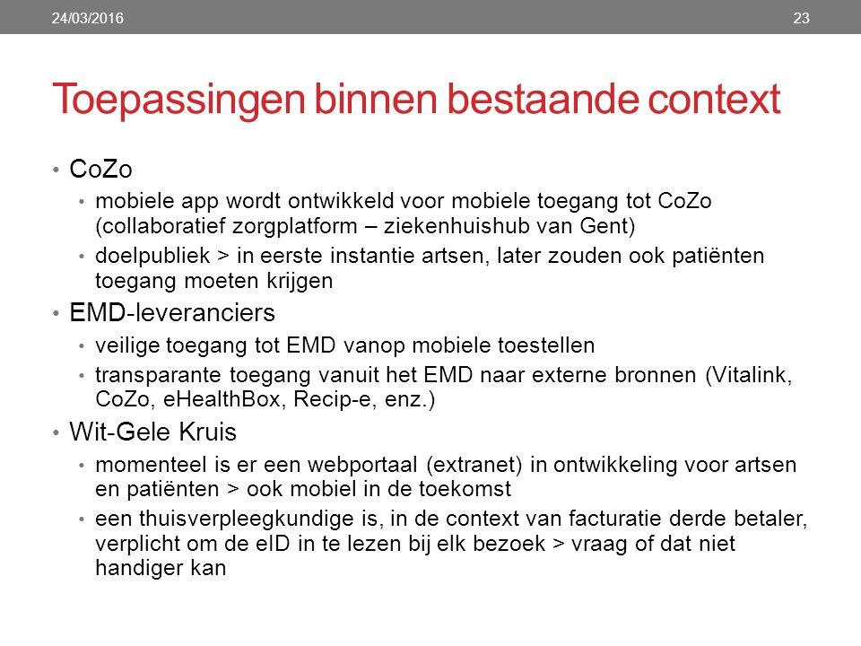 Toepassingen binnen bestaande context 24/03/201623 CoZo mobiele app wordt ontwikkeld voor mobiele toegang tot CoZo (collaboratief zorgplatform – ziekenhuishub van Gent) doelpubliek > in eerste instantie artsen, later zouden ook patiënten toegang moeten krijgen EMD-leveranciers veilige toegang tot EMD vanop mobiele toestellen transparante toegang vanuit het EMD naar externe bronnen (Vitalink, CoZo, eHealthBox, Recip-e, enz.) Wit-Gele Kruis momenteel is er een webportaal (extranet) in ontwikkeling voor artsen en patiënten > ook mobiel in de toekomst een thuisverpleegkundige is, in de context van facturatie derde betaler, verplicht om de eID in te lezen bij elk bezoek > vraag of dat niet handiger kan