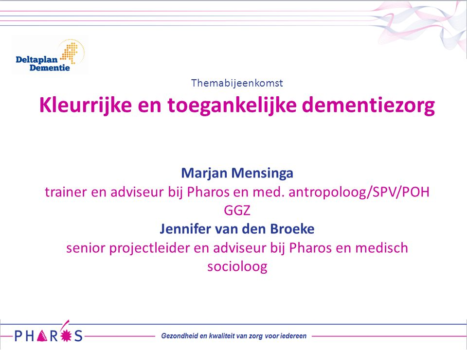 Themabijeenkomst Kleurrijke en toegankelijke dementiezorg Marjan Mensinga trainer en adviseur bij Pharos en med. antropoloog/SPV/POH GGZ Jennifer van