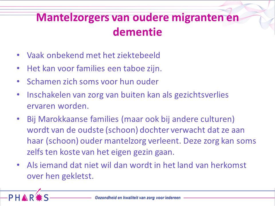 Mantelzorgers van oudere migranten en dementie Vaak onbekend met het ziektebeeld Het kan voor families een taboe zijn. Schamen zich soms voor hun oude