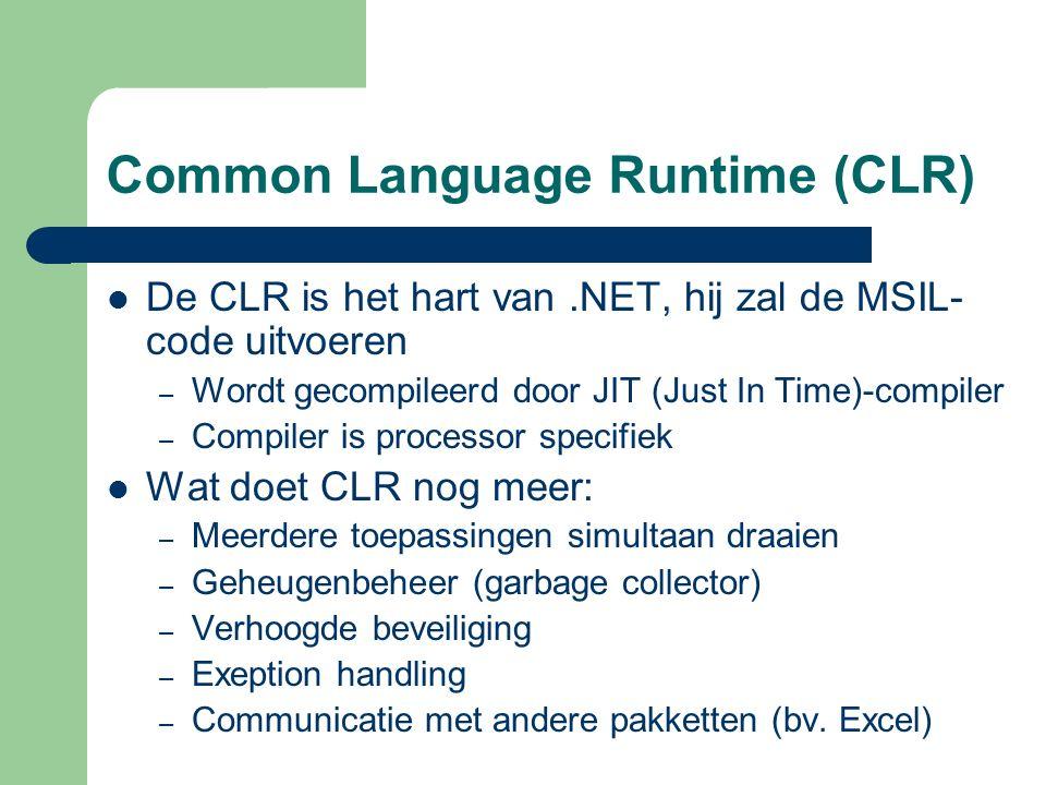 Common Language Runtime (CLR) De CLR is het hart van.NET, hij zal de MSIL- code uitvoeren – Wordt gecompileerd door JIT (Just In Time)-compiler – Compiler is processor specifiek Wat doet CLR nog meer: – Meerdere toepassingen simultaan draaien – Geheugenbeheer (garbage collector) – Verhoogde beveiliging – Exeption handling – Communicatie met andere pakketten (bv.