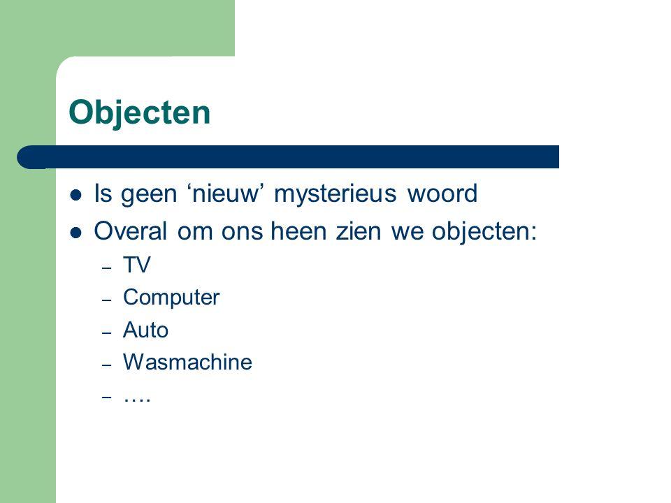 Objecten Is geen 'nieuw' mysterieus woord Overal om ons heen zien we objecten: – TV – Computer – Auto – Wasmachine – ….