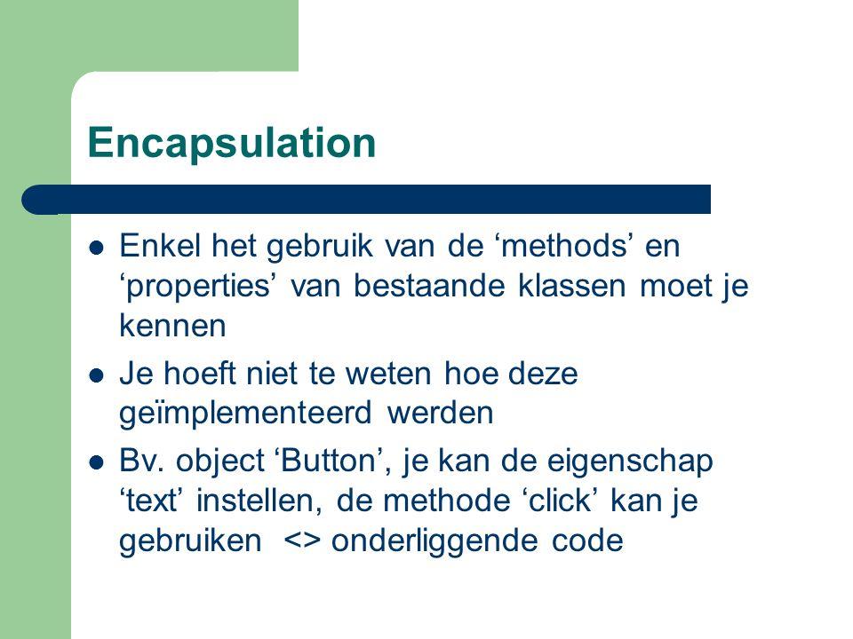 Encapsulation Enkel het gebruik van de 'methods' en 'properties' van bestaande klassen moet je kennen Je hoeft niet te weten hoe deze geïmplementeerd werden Bv.