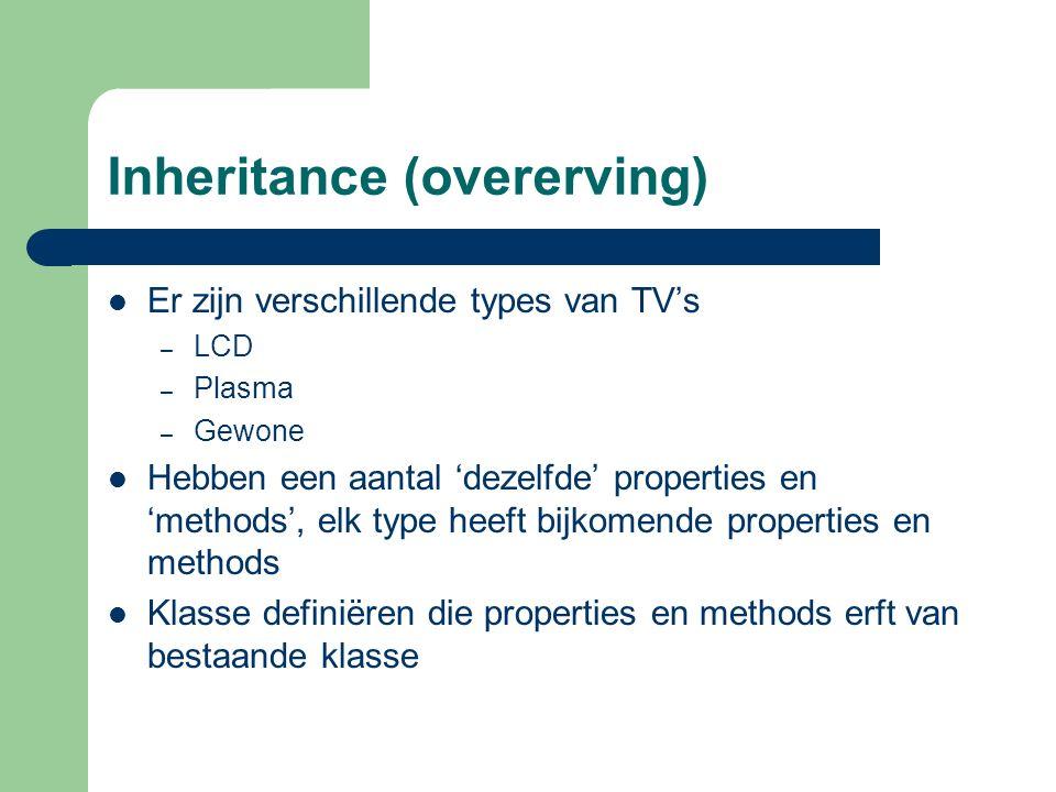 Inheritance (overerving) Er zijn verschillende types van TV's – LCD – Plasma – Gewone Hebben een aantal 'dezelfde' properties en 'methods', elk type heeft bijkomende properties en methods Klasse definiëren die properties en methods erft van bestaande klasse