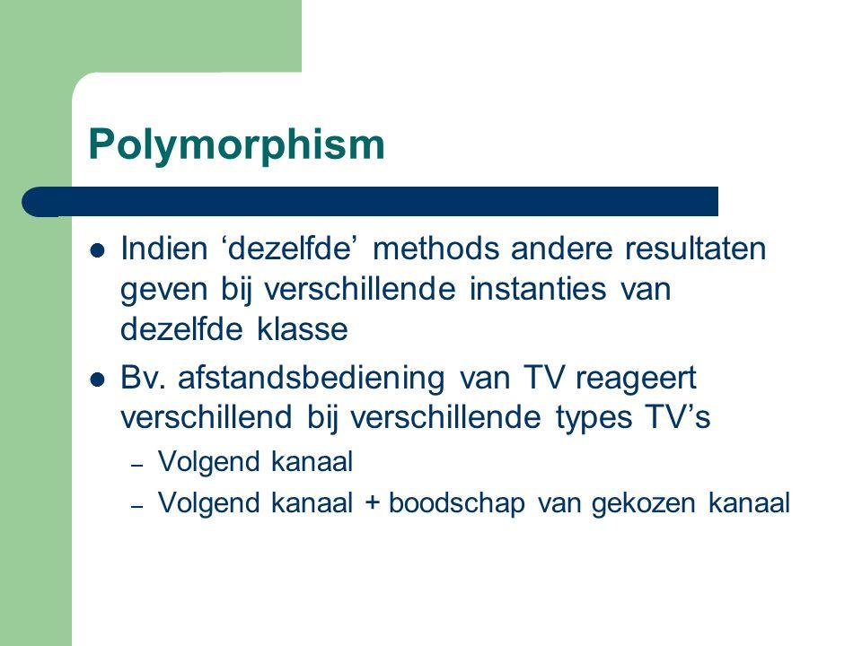 Polymorphism Indien 'dezelfde' methods andere resultaten geven bij verschillende instanties van dezelfde klasse Bv.