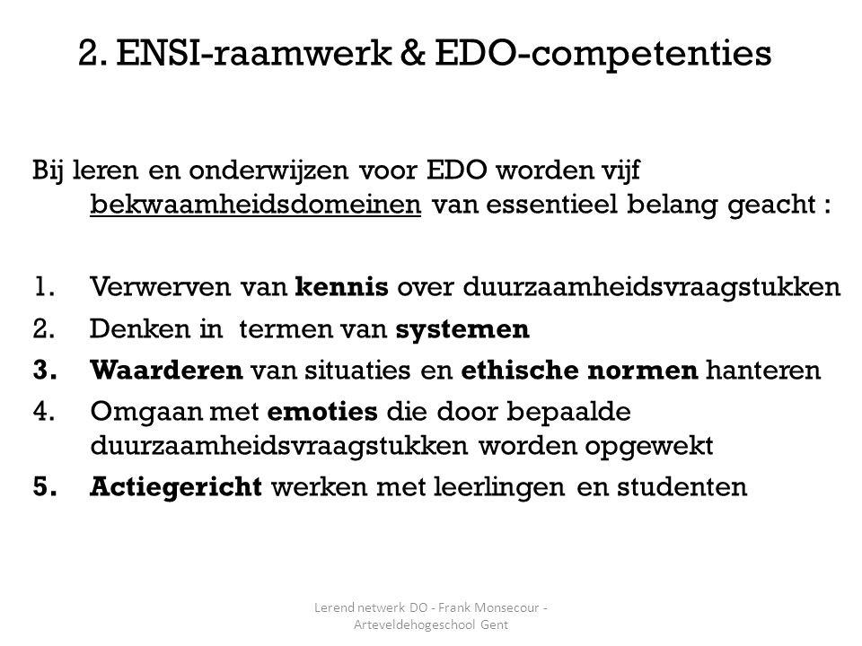 Bij leren en onderwijzen voor EDO worden vijf bekwaamheidsdomeinen van essentieel belang geacht : 1.Verwerven van kennis over duurzaamheidsvraagstukken 2.Denken in termen van systemen 3.Waarderen van situaties en ethische normen hanteren 4.Omgaan met emoties die door bepaalde duurzaamheidsvraagstukken worden opgewekt 5.Actiegericht werken met leerlingen en studenten 2.