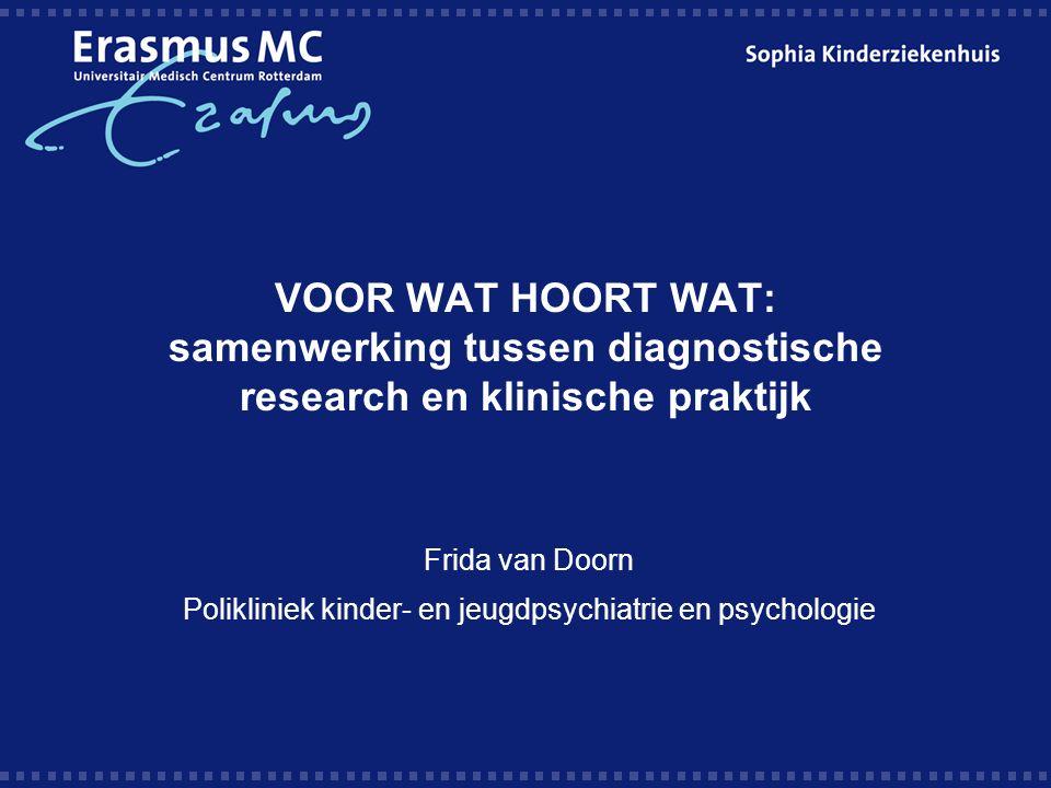 VOOR WAT HOORT WAT: samenwerking tussen diagnostische research en klinische praktijk Frida van Doorn Polikliniek kinder- en jeugdpsychiatrie en psychologie