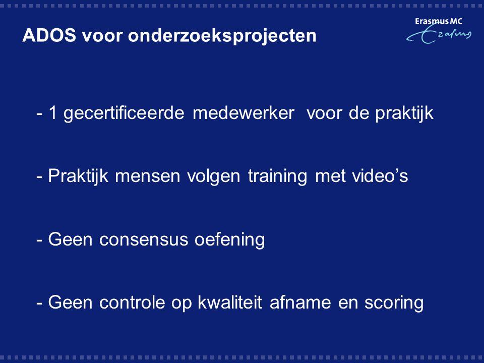ADOS voor onderzoeksprojecten  - 1 gecertificeerde medewerker voor de praktijk  - Praktijk mensen volgen training met video's  - Geen consensus oefening  - Geen controle op kwaliteit afname en scoring