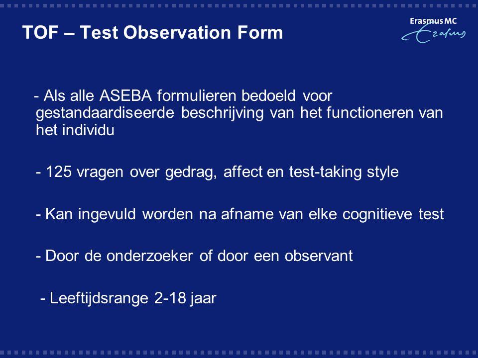 TOF – Test Observation Form - Als alle ASEBA formulieren bedoeld voor gestandaardiseerde beschrijving van het functioneren van het individu  - 125 vragen over gedrag, affect en test-taking style  - Kan ingevuld worden na afname van elke cognitieve test  - Door de onderzoeker of door een observant  - Leeftijdsrange 2-18 jaar