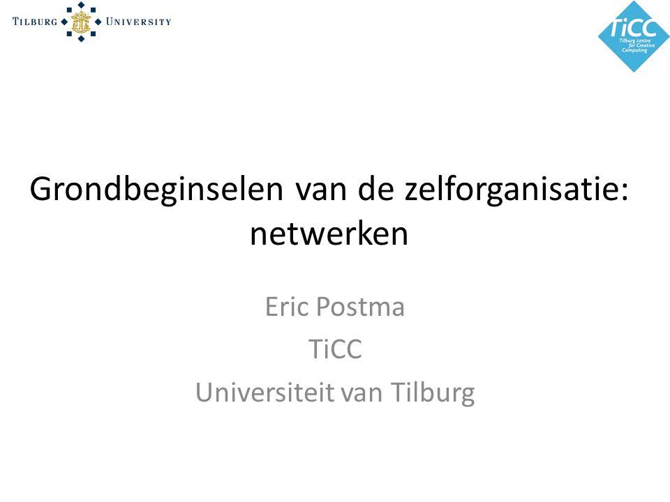 Grondbeginselen van de zelforganisatie: netwerken Eric Postma TiCC Universiteit van Tilburg