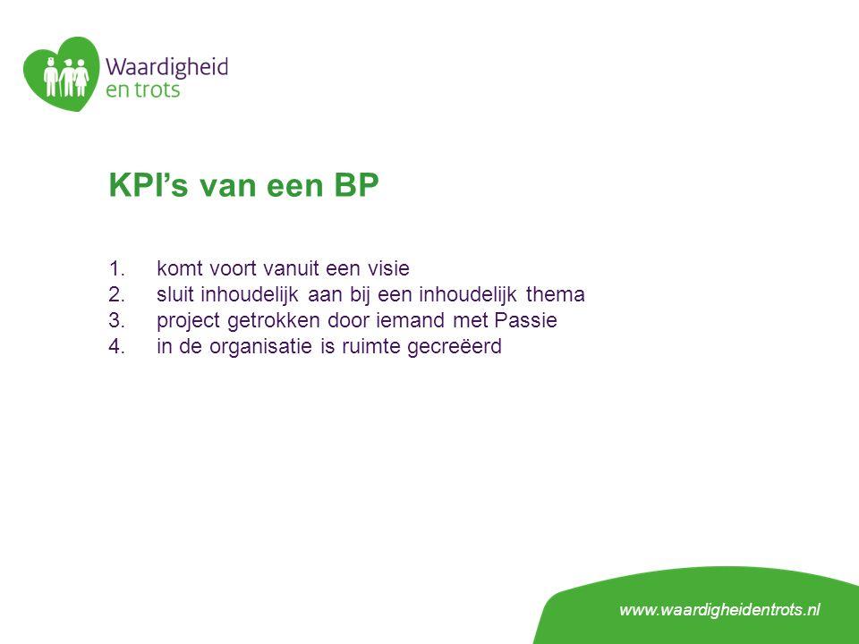 KPI's van een BP 1.komt voort vanuit een visie 2.sluit inhoudelijk aan bij een inhoudelijk thema 3.project getrokken door iemand met Passie 4.in de organisatie is ruimte gecreëerd www.waardigheidentrots.nl