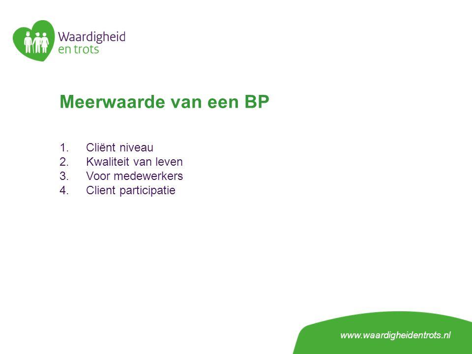Meerwaarde van een BP 1.Cliënt niveau 2.Kwaliteit van leven 3.Voor medewerkers 4.Client participatie www.waardigheidentrots.nl