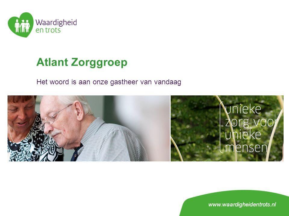 Atlant Zorggroep Het woord is aan onze gastheer van vandaag www.waardigheidentrots.nl