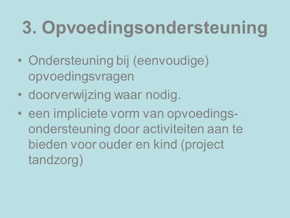 3. Opvoedingsondersteuning Ondersteuning bij (eenvoudige) opvoedingsvragen doorverwijzing waar nodig. een impliciete vorm van opvoedings- ondersteunin