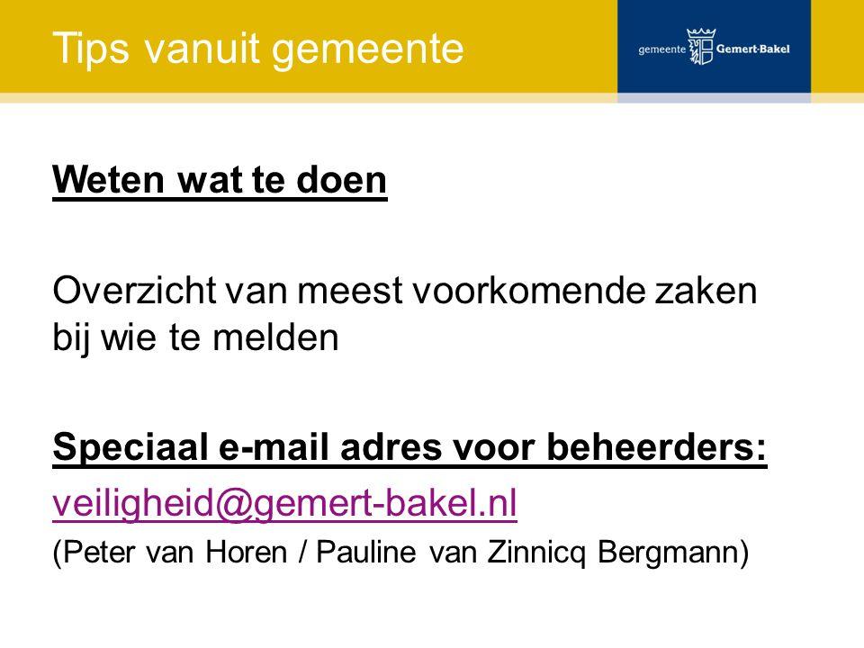 Tips vanuit gemeente Weten wat te doen Overzicht van meest voorkomende zaken bij wie te melden Speciaal e-mail adres voor beheerders: veiligheid@gemert-bakel.nl (Peter van Horen / Pauline van Zinnicq Bergmann)
