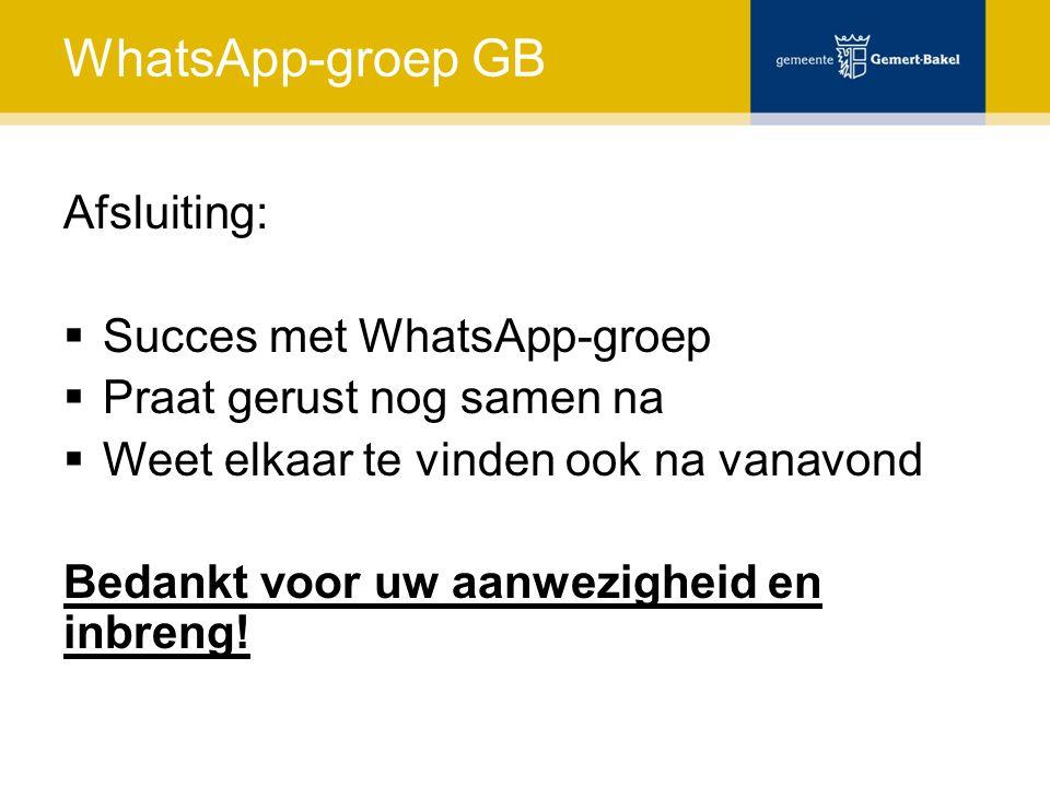 WhatsApp-groep GB Afsluiting:  Succes met WhatsApp-groep  Praat gerust nog samen na  Weet elkaar te vinden ook na vanavond Bedankt voor uw aanwezig