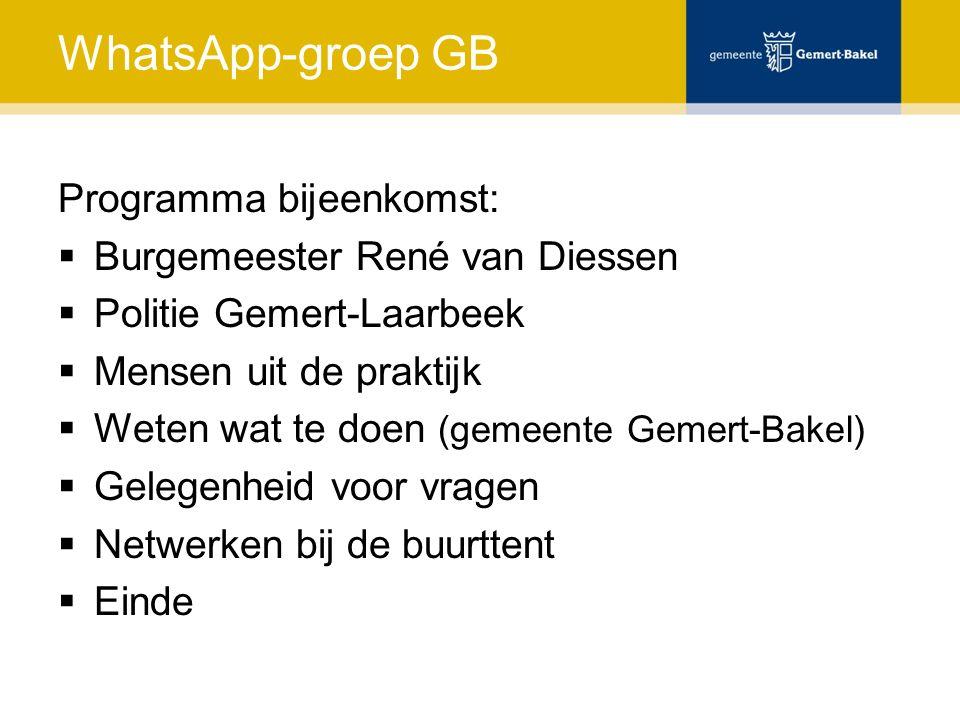 WhatsApp-groep GB Programma bijeenkomst:  Burgemeester René van Diessen  Politie Gemert-Laarbeek  Mensen uit de praktijk  Weten wat te doen (gemeente Gemert-Bakel)  Gelegenheid voor vragen  Netwerken bij de buurttent  Einde