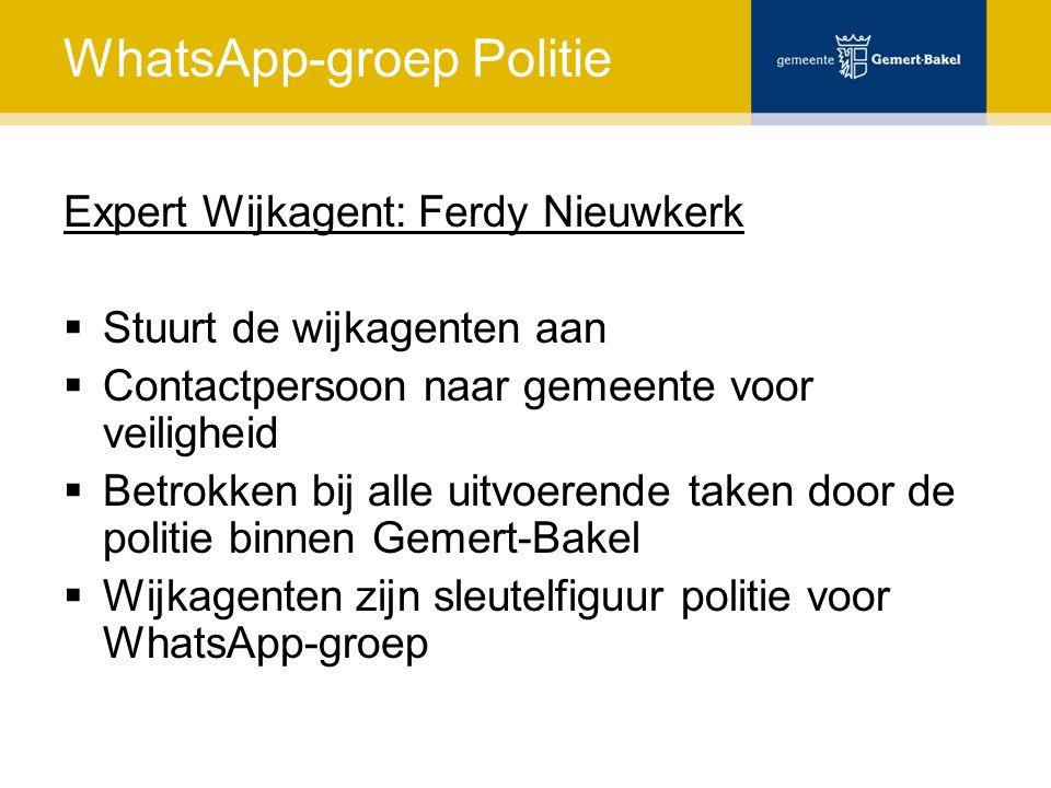 WhatsApp-groep Politie Expert Wijkagent: Ferdy Nieuwkerk  Stuurt de wijkagenten aan  Contactpersoon naar gemeente voor veiligheid  Betrokken bij alle uitvoerende taken door de politie binnen Gemert-Bakel  Wijkagenten zijn sleutelfiguur politie voor WhatsApp-groep