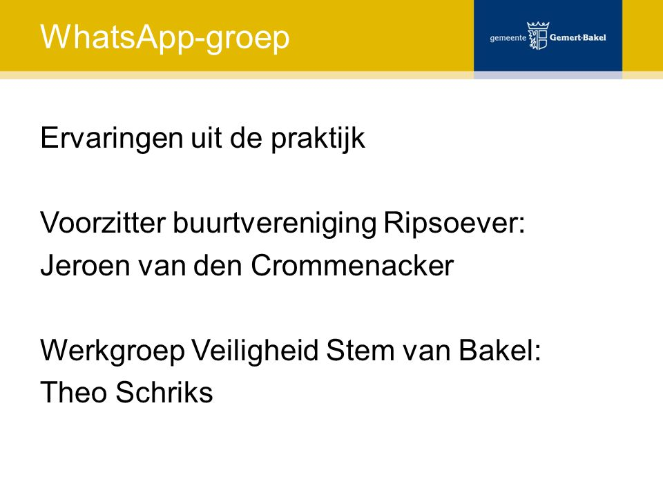 WhatsApp-groep Ervaringen uit de praktijk Voorzitter buurtvereniging Ripsoever: Jeroen van den Crommenacker Werkgroep Veiligheid Stem van Bakel: Theo Schriks
