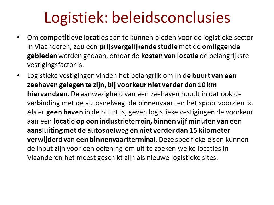 Logistiek: beleidsconclusies Om competitieve locaties aan te kunnen bieden voor de logistieke sector in Vlaanderen, zou een prijsvergelijkende studie met de omliggende gebieden worden gedaan, omdat de kosten van locatie de belangrijkste vestigingsfactor is.