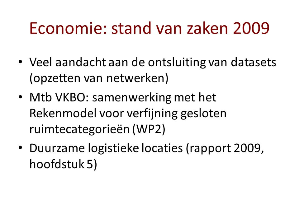 Economie: stand van zaken 2009 Veel aandacht aan de ontsluiting van datasets (opzetten van netwerken) Mtb VKBO: samenwerking met het Rekenmodel voor verfijning gesloten ruimtecategorieën (WP2) Duurzame logistieke locaties (rapport 2009, hoofdstuk 5)