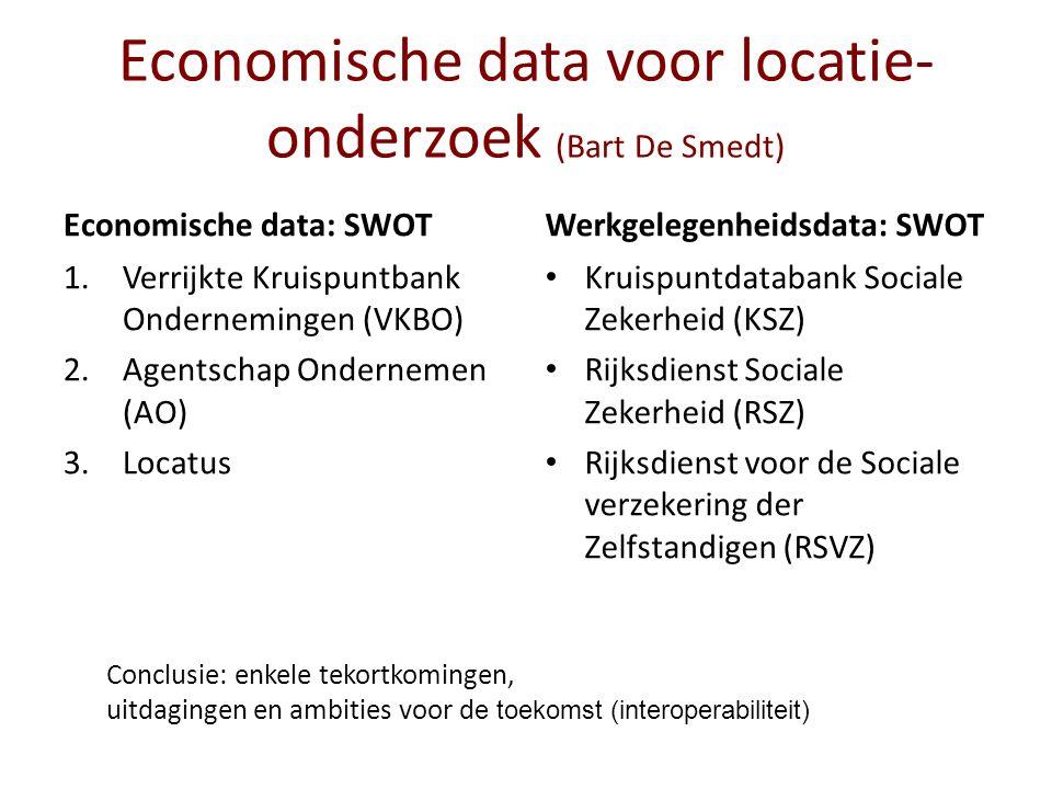 Economische data voor locatie- onderzoek (Bart De Smedt) Economische data: SWOT 1.Verrijkte Kruispuntbank Ondernemingen (VKBO) 2.Agentschap Ondernemen (AO) 3.Locatus Werkgelegenheidsdata: SWOT Kruispuntdatabank Sociale Zekerheid (KSZ) Rijksdienst Sociale Zekerheid (RSZ) Rijksdienst voor de Sociale verzekering der Zelfstandigen (RSVZ) Conclusie: enkele tekortkomingen, uitdagingen en ambities voor d e toekomst (interoperabiliteit)