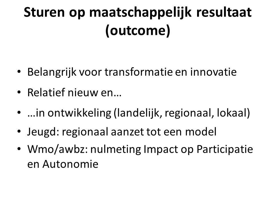 Sturen op maatschappelijk resultaat (outcome) Belangrijk voor transformatie en innovatie Relatief nieuw en… …in ontwikkeling (landelijk, regionaal, lokaal) Jeugd: regionaal aanzet tot een model Wmo/awbz: nulmeting Impact op Participatie en Autonomie