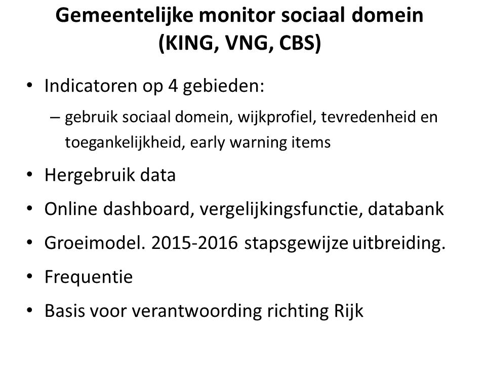 Gemeentelijke monitor sociaal domein (KING, VNG, CBS) Indicatoren op 4 gebieden: – gebruik sociaal domein, wijkprofiel, tevredenheid en toegankelijkheid, early warning items Hergebruik data Online dashboard, vergelijkingsfunctie, databank Groeimodel.