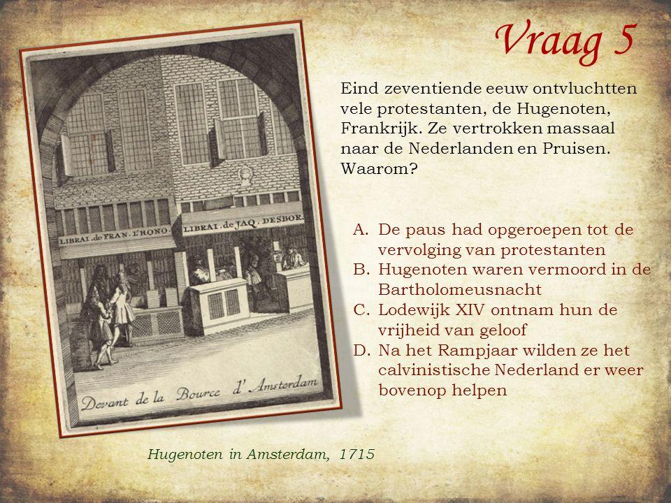 Vraag 5 Eind zeventiende eeuw ontvluchtten vele protestanten, de Hugenoten, Frankrijk.