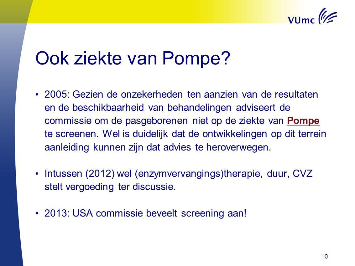 10 Ook ziekte van Pompe? 2005: Gezien de onzekerheden ten aanzien van de resultaten en de beschikbaarheid van behandelingen adviseert de commissie om
