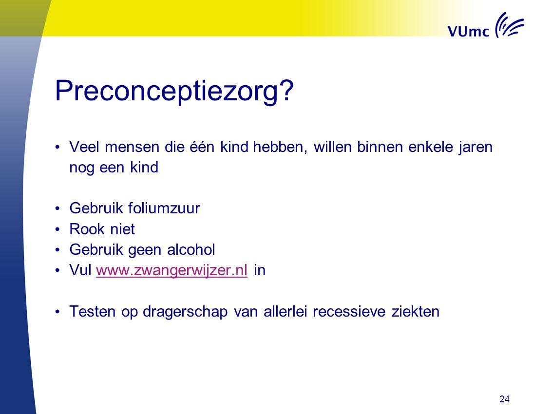 24 Preconceptiezorg? Veel mensen die één kind hebben, willen binnen enkele jaren nog een kind Gebruik foliumzuur Rook niet Gebruik geen alcohol Vul ww