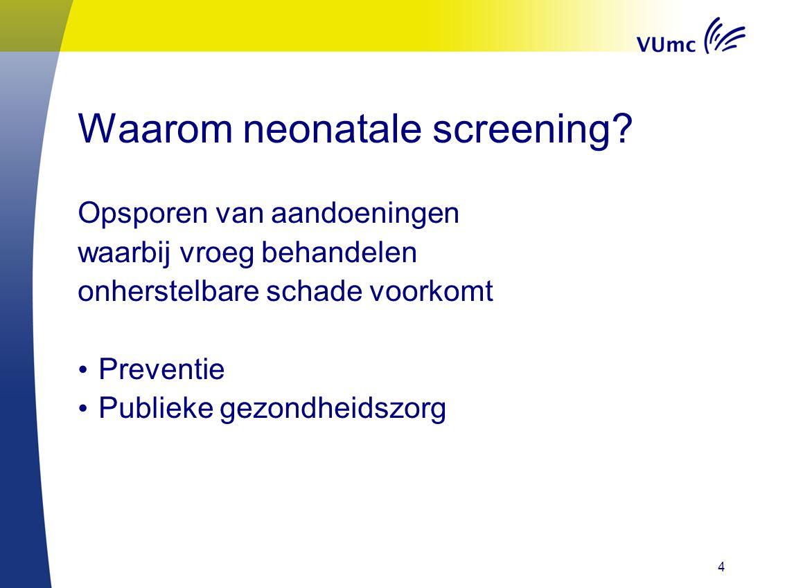 4 Waarom neonatale screening? Opsporen van aandoeningen waarbij vroeg behandelen onherstelbare schade voorkomt Preventie Publieke gezondheidszorg